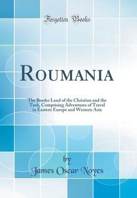 Roumania: The Border Land of the Christian and the Turk, Comprising Adventures of Travel in Eastern Europe and Western Asia (Classic Reprint)
