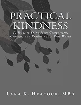 Practical Kindness: 52 Ways to Bring More Compassion, Courage, and Kindness to Your World