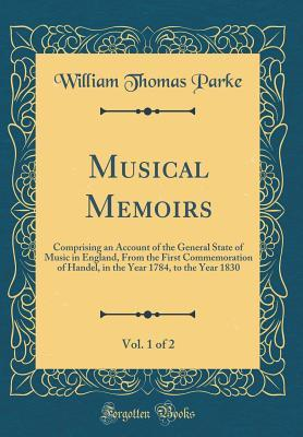 Musical Memoirs, Vol. 1 of 2: Comprising an Account of the General State of Music in England, from the First Commemoration of Handel, in the Year 1784, to the Year 1830