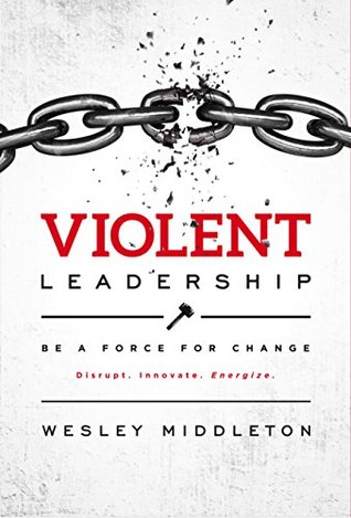 Violent Leadership: Be A Force For Change: Disrupt. Innovate. Energize.
