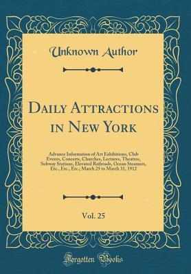 Daily Attractions in New York, Vol. 25: Advance Information of Art Exhibitions, Club Events, Concerts, Churches, Lectures, Theatres, Subway Stations, Elevated Railroads, Ocean Steamers, Etc., Etc., Etc.; March 25 to March 31, 1912