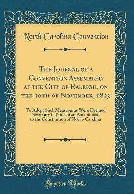 The Journal of a Convention Assembled at the City of Raleigh, on the 10th of November, 1823: To Adopt Such Measures as Were Deemed Necessary to Procure an Amendment to the Constitution of North-Carolina