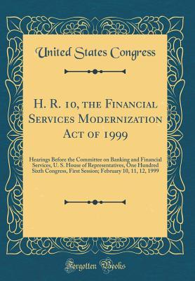 H. R. 10, the Financial Services Modernization Act of 1999: Hearings Before the Committee on Banking and Financial Services, U. S. House of Representatives, One Hundred Sixth Congress, First Session; February 10, 11, 12, 1999