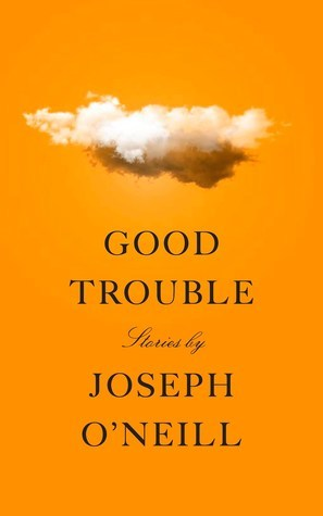 Image result for Good Trouble: Short Stories by Joseph O'Neill