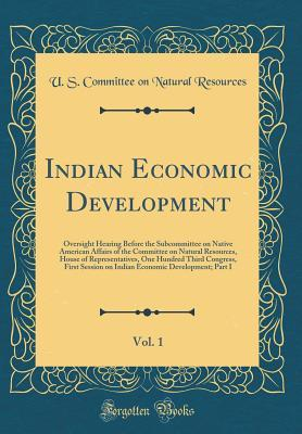 Indian Economic Development, Vol. 1: Oversight Hearing Before the Subcommittee on Native American Affairs of the Committee on Natural Resources, House of Representatives, One Hundred Third Congress, First Session on Indian Economic Development; Part I
