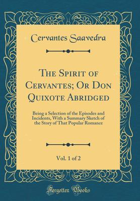 The Spirit of Cervantes; Or Don Quixote Abridged, Vol. 1 of 2: Being a Selection of the Episodes and Incidents, with a Summary Sketch of the Story of That Popular Romance