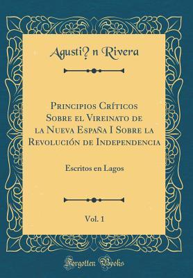 Principios Cr�ticos Sobre El Vireinato de la Nueva Espa�a I Sobre La Revoluci�n de Independencia, Vol. 1: Escritos En Lagos