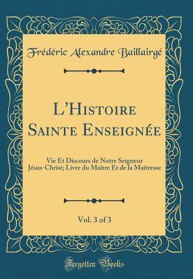 L'Histoire Sainte Enseignee, Vol. 3 of 3: Vie Et Discours de Notre Seigneur Jesus-Christ; Livre Du Maitre Et de la Maitresse