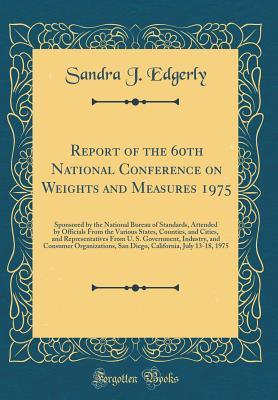 Report of the 60th National Conference on Weights and Measures 1975: Sponsored by the National Bureau of Standards, Attended by Officials from the Various States, Counties, and Cities, and Representatives from U. S. Government, Industry, and Consumer Orga