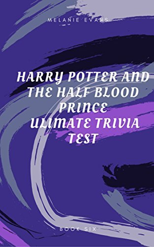 Harry Potter and the Half Blood Prince Ultimate Trivia Test (Harry Potter Ultimate Trivia Book 6)