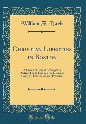 Christian Liberties in Boston: A Sketch of Recent Attempts to Destroy Them Through the Device of a Gag-By-Law for Gospel Preachers