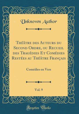 Theatre Des Auteurs Du Second Ordre, Ou Recueil Des Tragedies Et Comedies Restees Au Theatre Francais, Vol. 9: Comedies En Vers