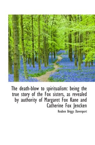 The death-blow to spiritualism: being the true story of the Fox sisters, as revealed by authority of
