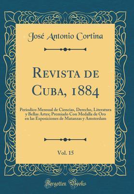 Revista de Cuba, 1884, Vol. 15: Periodico Mensual de Ciencias, Derecho, Literatura Y Bellas Artes; Premiado Con Medalla de Oro En Las Exposiciones de Matanzas Y Amsterdam