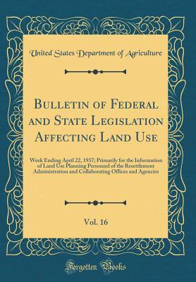Bulletin of Federal and State Legislation Affecting Land Use, Vol. 16: Week Ending April 22, 1937; Primarily for the Information of Land Use Planning Personnel of the Resettlement Administration and Collaborating Offices and Agencies