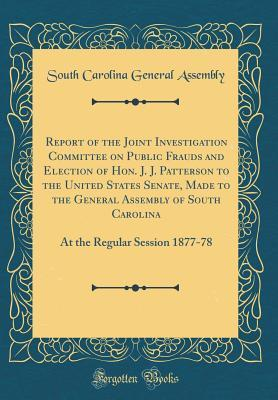 Report of the Joint Investigation Committee on Public Frauds and Election of Hon. J. J. Patterson to the United States Senate, Made to the General Assembly of South Carolina: At the Regular Session 1877-78