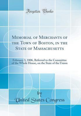 Memorial of Merchants of the Town of Boston, in the State of Massachusetts: February 3, 1806, Referred to the Committee of the Whole House, on the State of the Union