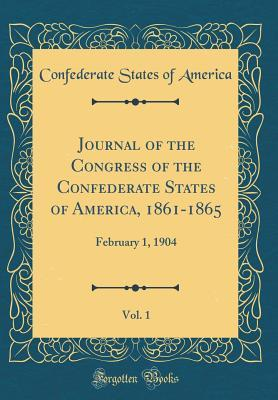 Journal of the Congress of the Confederate States of America, 1861-1865, Vol. 1: February 1, 1904