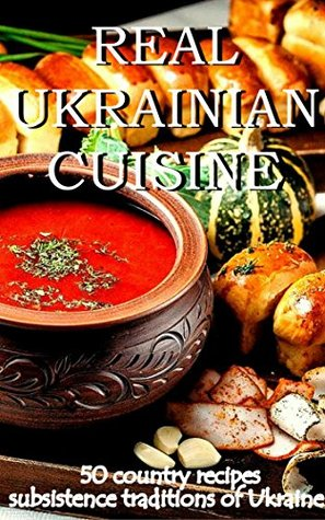 REAL UKRAINIAN CUISINE: 50 country recipes subsistence traditions of Ukraine