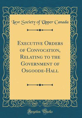 Executive Orders of Convocation, Relating to the Government of Osgoode-Hall