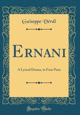 Ernani: A Lyrical Drama, in Four Parts