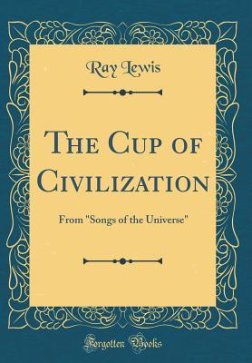 The Cup of Civilization: From Songs of the Universe (Classic Reprint)
