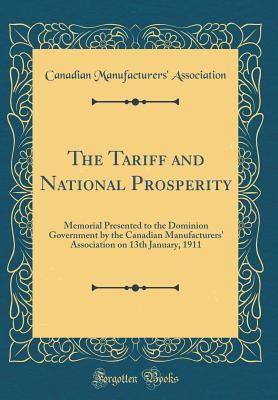 The Tariff and National Prosperity: Memorial Presented to the Dominion Government by the Canadian Manufacturers' Association on 13th January, 1911