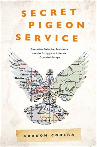 Secret Pigeon Service: Operation Columba, Resistance and the Struggle to Liberate Europe