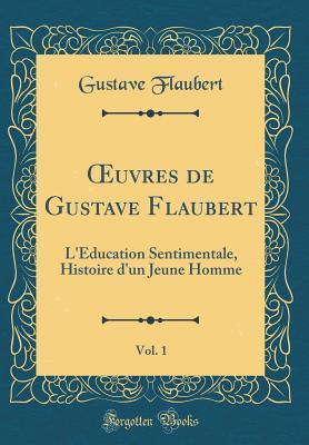 Oeuvres de Gustave Flaubert, Vol. 1: L'�ducation Sentimentale, Histoire d'Un Jeune Homme