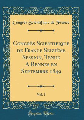 Congres Scientifique de France Seizieme Session, Tenue a Rennes En Septembre 1849, Vol. 1