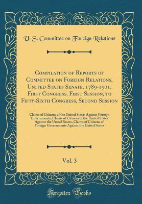 Compilation of Reports of Committee on Foreign Relations, United States Senate, 1789-1901, First Congress, First Session, to Fifty-Sixth Congress, Second Session, Vol. 3: Claims of Citizens of the United States Against Foreign Governments, Claims of Citiz