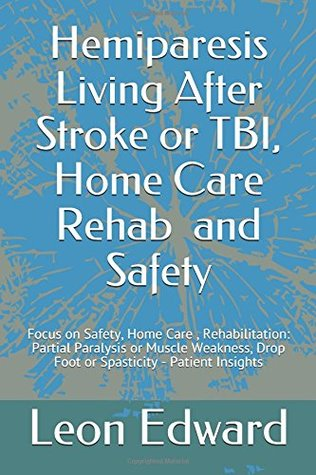 Hemiparesis Living After Stroke or TBI, Home Care Rehab and Safety: Focus on Safety, Home Care, Rehabilitation: Partial Paralysis or Muscle Weakness, Drop Foot or Spasticity - Patient Insights