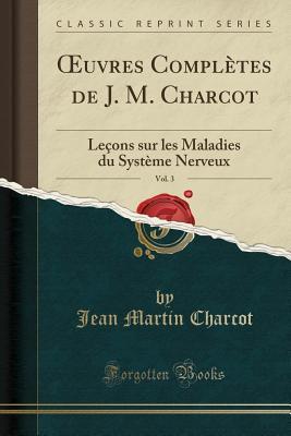Leçons Sur Les Maladies Du Système Nerveux (Œuvres Complètes de J. M. Charcot, Vol. 3)