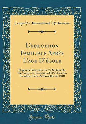 L'Education Familiale Apr�s l'Age d'�cole: Rapports Pr�sent�s a la Ve Section Du Iiie Congr�s International d'�ducation Familiale, Tenu AA Bruxelles En 1910