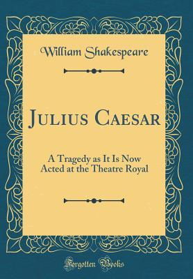 Julius Caesar: A Tragedy as It Is Now Acted at the Theatre Royal