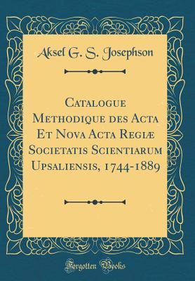 Catalogue Methodique Des ACTA Et Nova ACTA Regiae Societatis Scientiarum Upsaliensis, 1744-1889