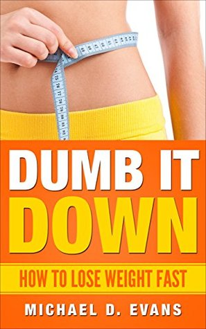 DUMB IT DOWN: HOW TO LOSE WEIGHT FAST