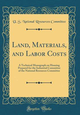 Land, Materials, and Labor Costs: A Technical Monograph on Housing Prepared for the Industrial Committee of the National Resources Committee