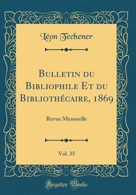 Bulletin Du Bibliophile Et Du Bibliothecaire, 1869, Vol. 35: Revue Mensuelle