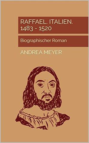Raffael. Italien. 1483 - 1520: Biographischer Roman