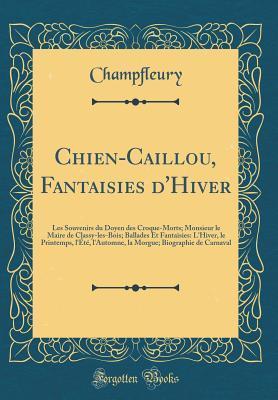 Chien-Caillou, Fantaisies d'Hiver: Les Souvenirs du Doyen des Croque-Morts; Monsieur le Maire de Classy-les-Bois; Ballades Et Fantaisies: L'Hiver, le Printemps, l'�t�, l'Automne, la Morgue; Biographie de Carnaval