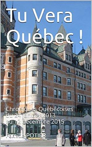 Tu Vera Québec !: Chroniques Québécoises du 24 janvier 2013 au 12 décembre 2015