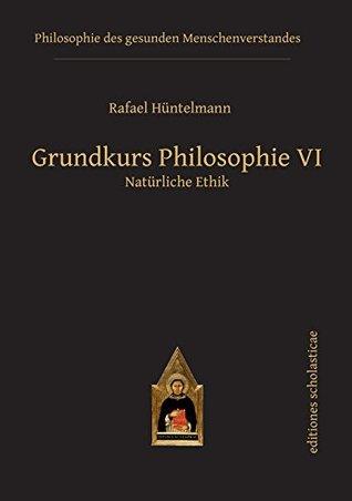 Grundkurs Philosophie VI: Natürliche Ethik