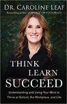 Think, Learn, Succeed by Caroline Leaf