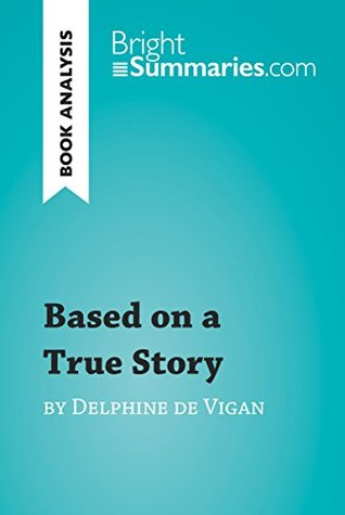Based on a True Story by Delphine de Vigan (Book Analysis): Detailed Summary, Analysis and Reading Guide (BrightSummaries.com)