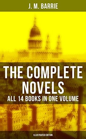 The Complete Novels of J. M. Barrie - All 14 Books in One Volume (Illustrated Edition): Peter Pan in Kensington Gardens, Peter and Wendy, Thrums Trilogy, ... Farewell Miss Julie Logan, Lady's Shoe…
