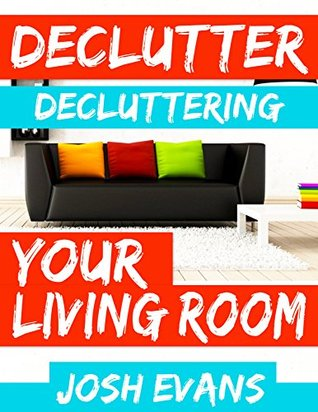 Declutter: Decluttering Your Living Room: Declutter Your Home. Declutter Your Life (Declutter, Decluttering, How to Declutter, Minimalism, Organization, Joy of Less, Minimalist Book 1)