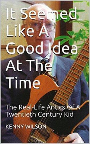 It Seemed Like A Good Idea At The Time: The Real-Life Antics Of A Twentieth Century Kid