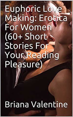 Euphoric Love Making: Erotica For Women (60+ Short Stories For Your Reading Pleasure)