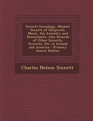 Sinnett Genealogy: Michael Sinnett of Harpswell, Maine, His Ancestry and Descendants, Also Records of Other Sinnetts, Sinnotts, Etc. in Ireland and America - Primary Source Edition